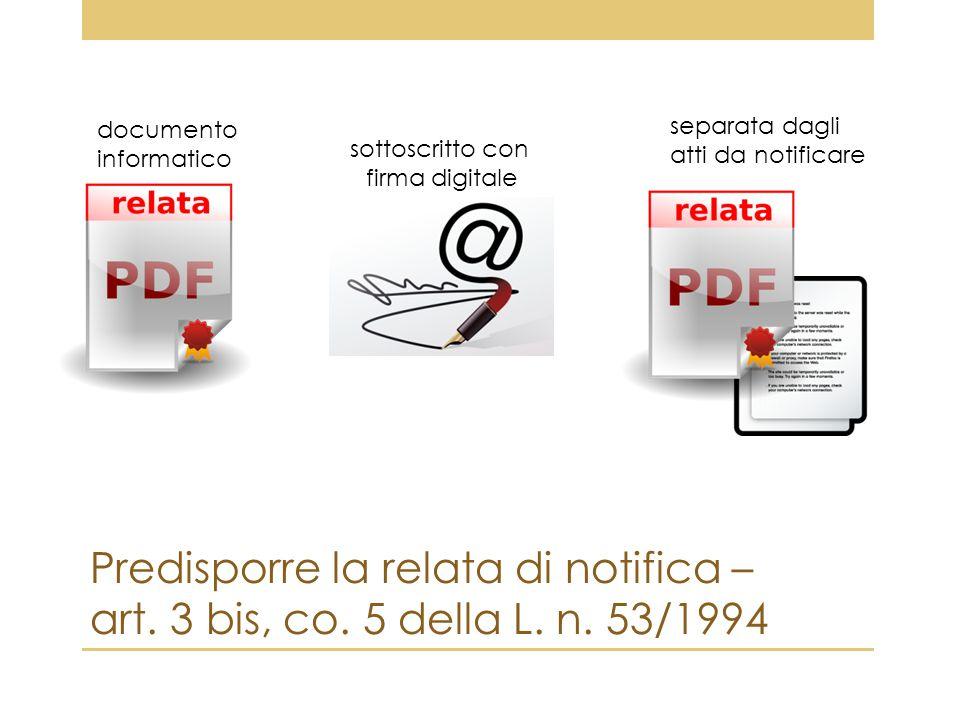 Predisporre la relata di notifica – art. 3 bis, co. 5 della L. n. 53/1994 documento informatico separata dagli atti da notificare sottoscritto con fir