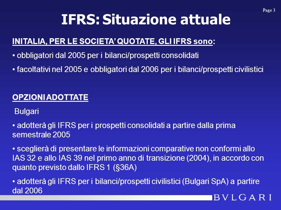 INITALIA, PER LE SOCIETA' QUOTATE, GLI IFRS sono: obbligatori dal 2005 per i bilanci/prospetti consolidati facoltativi nel 2005 e obbligatori dal 2006 per i bilanci/prospetti civilistici OPZIONI ADOTTATE Bulgari adotterà gli IFRS per i prospetti consolidati a partire dalla prima semestrale 2005 sceglierà di presentare le informazioni comparative non conformi allo IAS 32 e allo IAS 39 nel primo anno di transizione (2004), in accordo con quanto previsto dallo IFRS 1 (§36A) adotterà gli IFRS per i bilanci/prospetti civilistici (Bulgari SpA) a partire dal 2006 IFRS: Situazione attuale Page 3