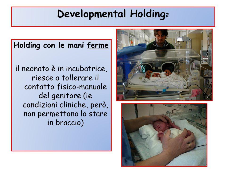 Developmental Holding 2 Holding con le mani ferme il neonato è in incubatrice, riesce a tollerare il contatto fisico-manuale del genitore (le condizio