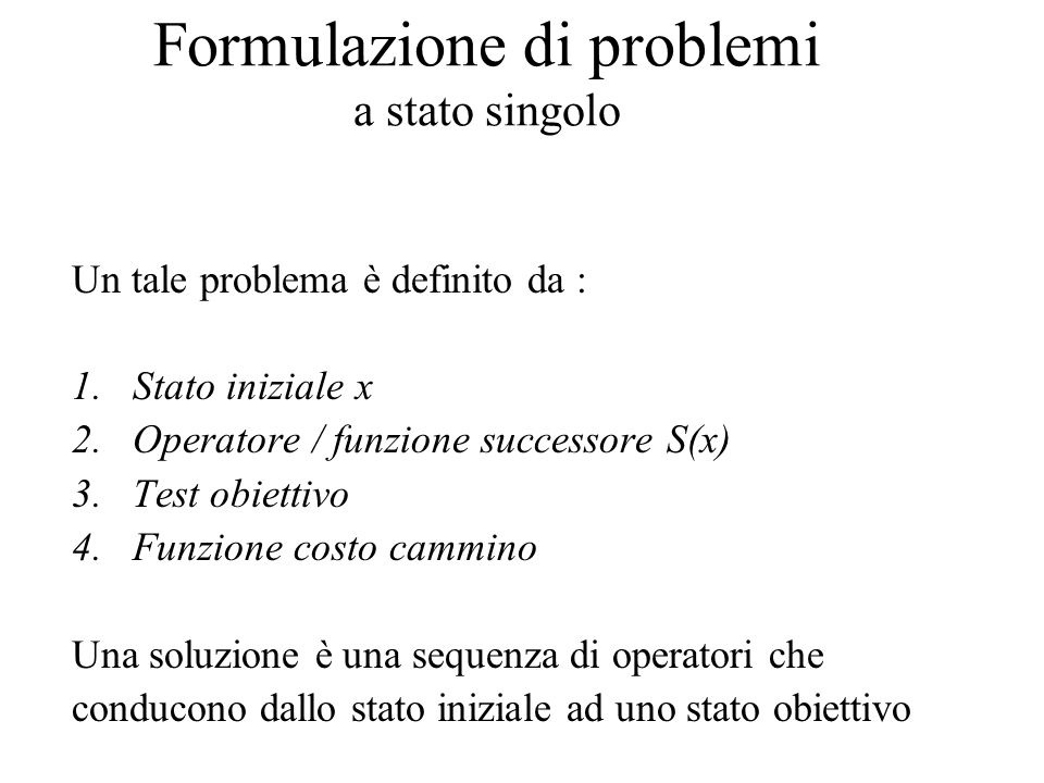 Formulazione di problemi a stato singolo Un tale problema è definito da : 1.Stato iniziale x 2.Operatore / funzione successore S(x) 3.Test obiettivo 4.Funzione costo cammino Una soluzione è una sequenza di operatori che conducono dallo stato iniziale ad uno stato obiettivo