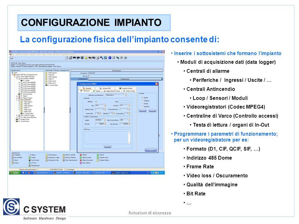 CONFIGURAZIONE IMPIANTO Inserire i sottosistemi che formano l'impianto Moduli di acquisizione dati (data logger) Centrali di allarme Periferiche / Ingressi / Uscite / … Centrali Antincendio Loop / Sensori / Moduli Videoregistratori (Codec MPEG4) Centraline di Varco (Controllo accessi) Testa di lettura / organi di In-Out Programmare i parametri di funzionamento; per un videoregistratore per es: Formato (D1, CIF, QCIF, SIF, …) Indirizzo 485 Dome Frame Rate Video loss / Oscuramento Qualità dell'immagine Bit Rate … La configurazione fisica dell'impianto consente di: Soluzioni di sicurezza