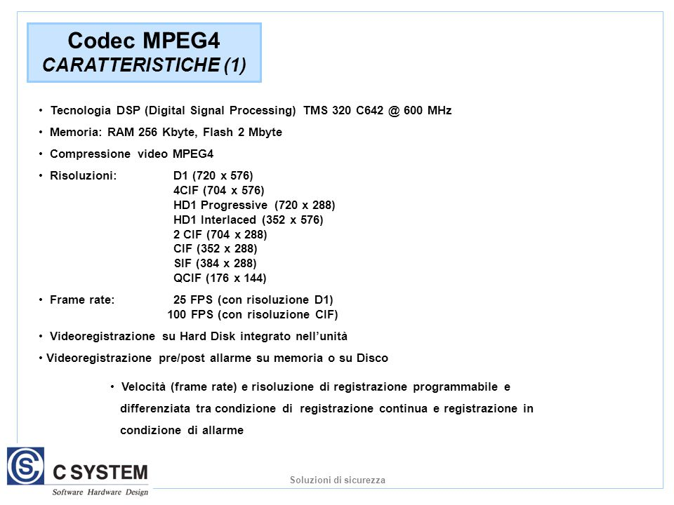 Tecnologia DSP (Digital Signal Processing) TMS 320 C642 @ 600 MHz Memoria: RAM 256 Kbyte, Flash 2 Mbyte Compressione video MPEG4 Risoluzioni: D1 (720 x 576) 4CIF (704 x 576) HD1 Progressive (720 x 288) HD1 Interlaced (352 x 576) 2 CIF (704 x 288) CIF (352 x 288) SIF (384 x 288) QCIF (176 x 144) Frame rate: 25 FPS (con risoluzione D1) 100 FPS (con risoluzione CIF) Videoregistrazione su Hard Disk integrato nell'unità Videoregistrazione pre/post allarme su memoria o su Disco Codec MPEG4 CARATTERISTICHE (1) Velocità (frame rate) e risoluzione di registrazione programmabile e differenziata tra condizione di registrazione continua e registrazione in condizione di allarme Soluzioni di sicurezza