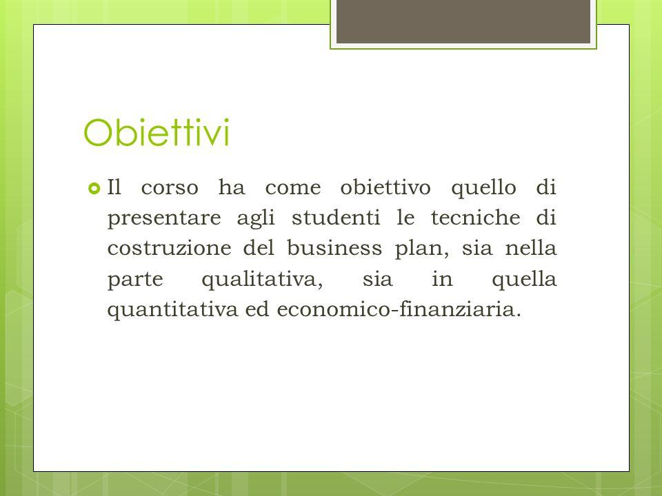 Obiettivi  Il corso ha come obiettivo quello di presentare agli studenti le tecniche di costruzione del business plan, sia nella parte qualitativa, s