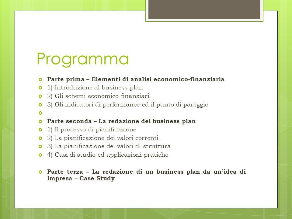 Programma  Parte prima – Elementi di analisi economico-finanziaria  1) Introduzione al business plan  2) Gli schemi economico finanziari  3) Gli i