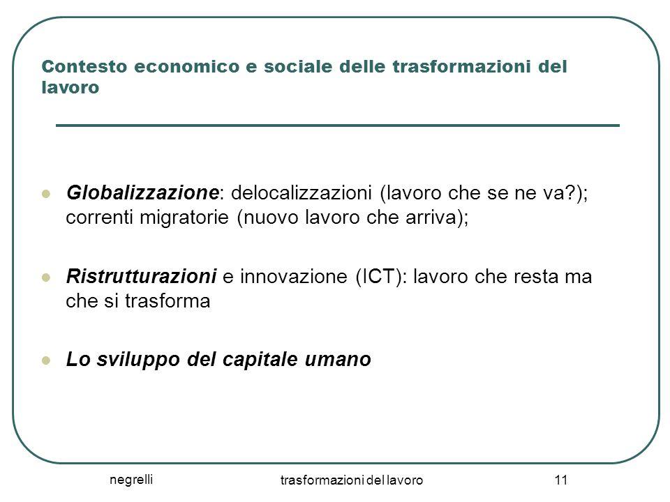 negrelli trasformazioni del lavoro 11 Contesto economico e sociale delle trasformazioni del lavoro Globalizzazione: delocalizzazioni (lavoro che se ne