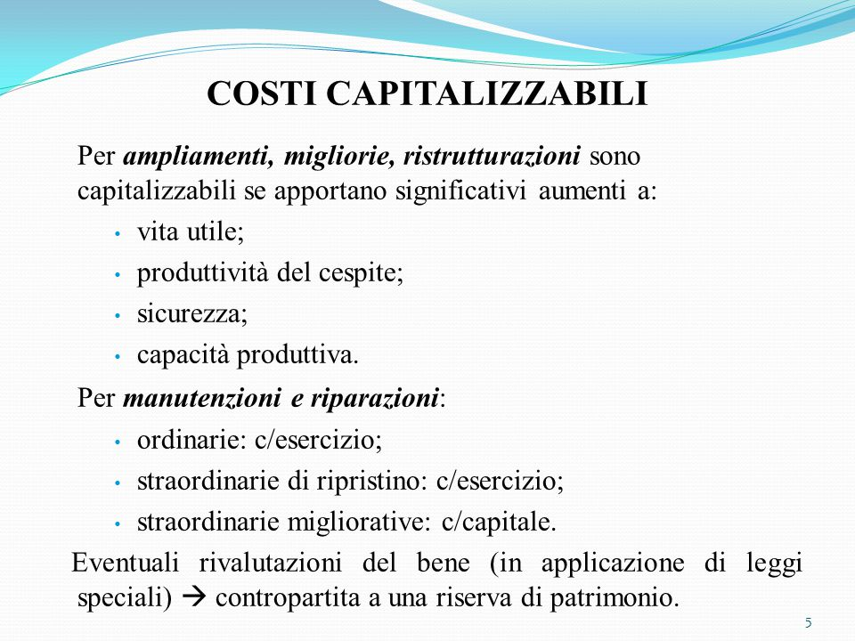 COSTI CAPITALIZZABILI Per ampliamenti, migliorie, ristrutturazioni sono capitalizzabili se apportano significativi aumenti a: vita utile; produttività