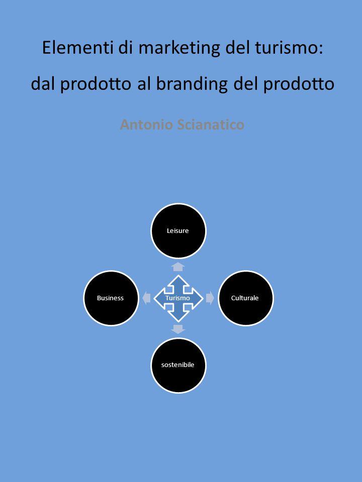 Elementi di marketing del turismo: dal prodotto al branding del prodotto Antonio Scianatico Turismo LeisureCulturalesostenibileBusiness