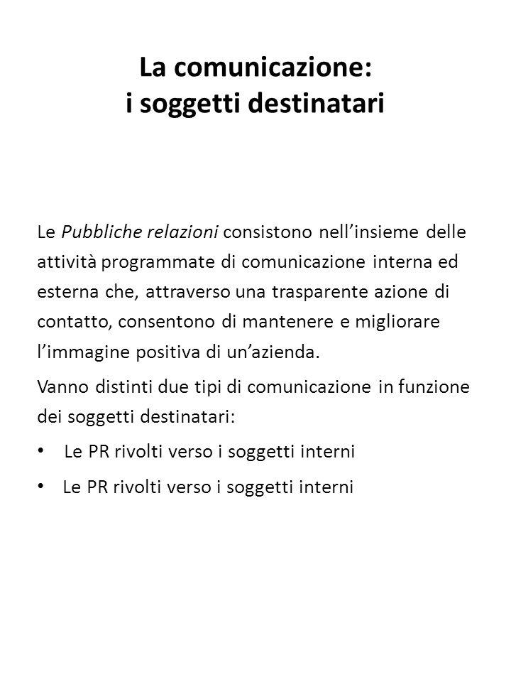 La comunicazione: i soggetti destinatari Le Pubbliche relazioni consistono nell'insieme delle attività programmate di comunicazione interna ed esterna