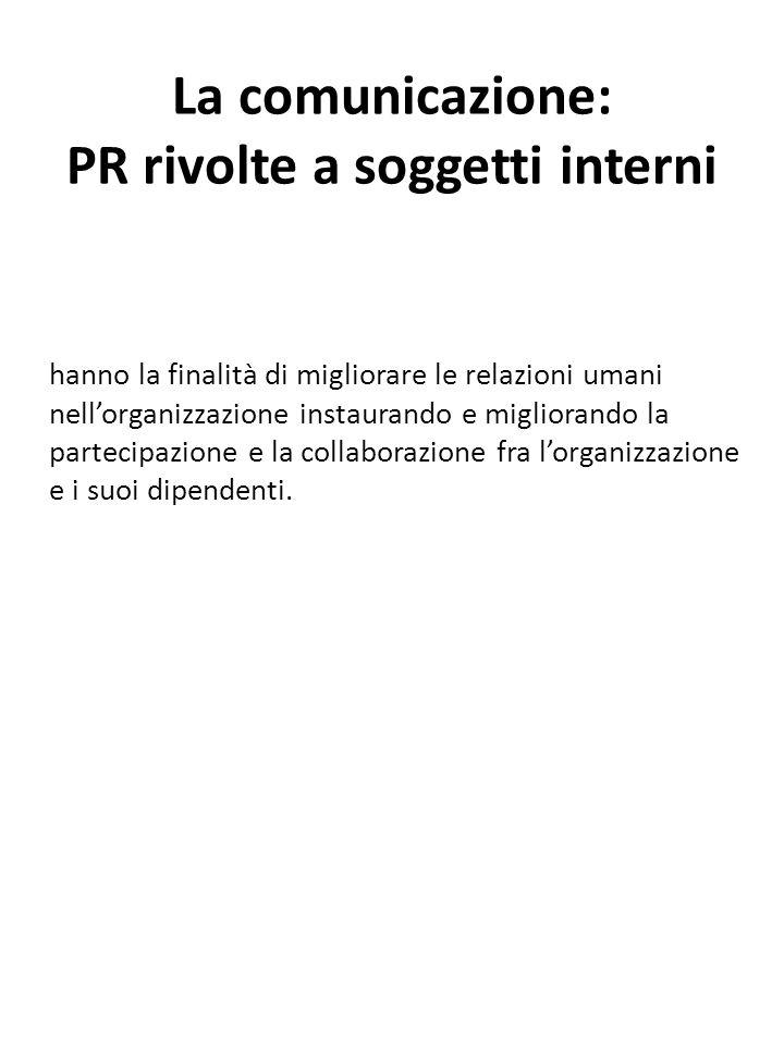 La comunicazione: PR rivolte a soggetti interni hanno la finalità di migliorare le relazioni umani nell'organizzazione instaurando e migliorando la pa