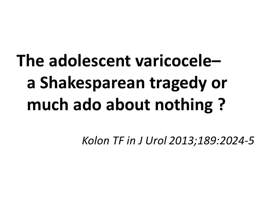 The adolescent varicocele– a Shakesparean tragedy or much ado about nothing ? Kolon TF in J Urol 2013;189:2024-5