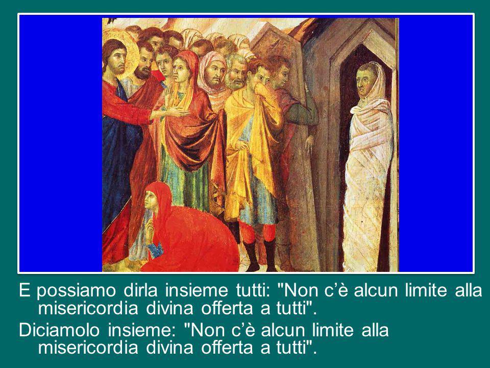Ma sentite bene: non c'è alcun limite alla misericordia divina offerta a tutti.