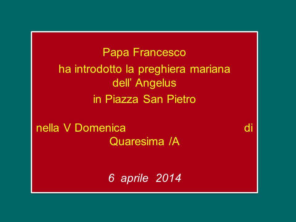 Papa Francesco ha introdotto la preghiera mariana dell' Angelus in Piazza San Pietro nella V Domenica di Quaresima /A 6 aprile 2014 Papa Francesco ha introdotto la preghiera mariana dell' Angelus in Piazza San Pietro nella V Domenica di Quaresima /A 6 aprile 2014
