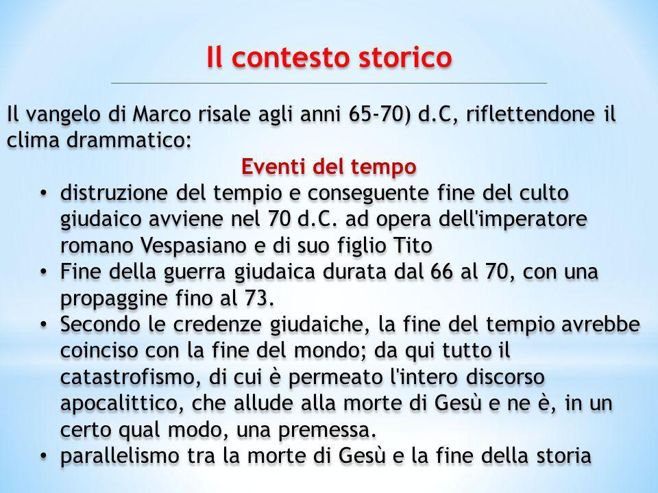 Il contesto storico Il vangelo di Marco risale agli anni 65-70) d.C, riflettendone il clima drammatico: Eventi del tempo distruzione del tempio e cons
