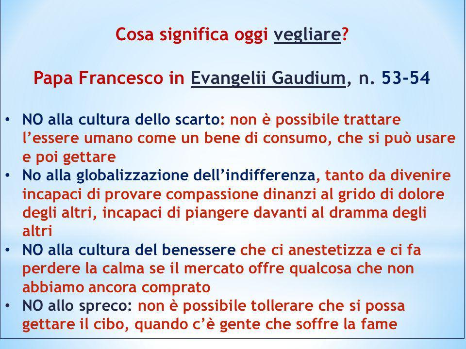 Cosa significa oggi vegliare? Papa Francesco in Evangelii Gaudium, n. 53-54 NO alla cultura dello scarto: non è possibile trattare l'essere umano come