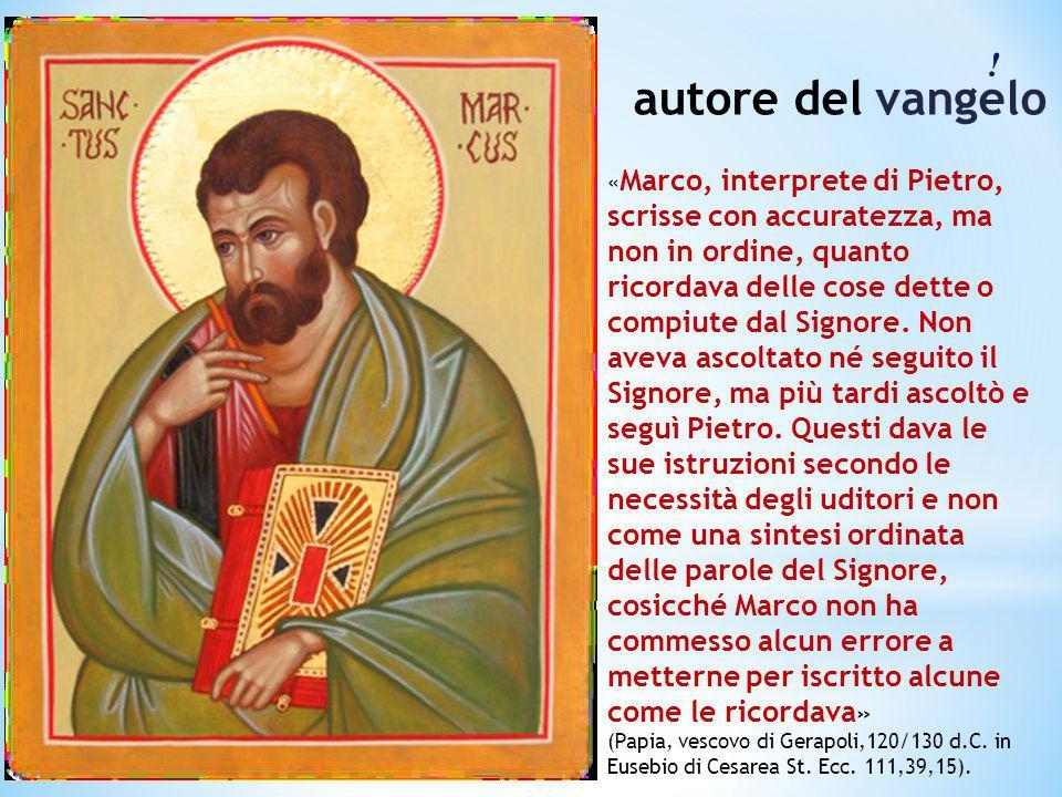 ! autore del vangelo « Marco, interprete di Pietro, scrisse con accuratezza, ma non in ordine, quanto ricordava delle cose dette o compiute dal Signor