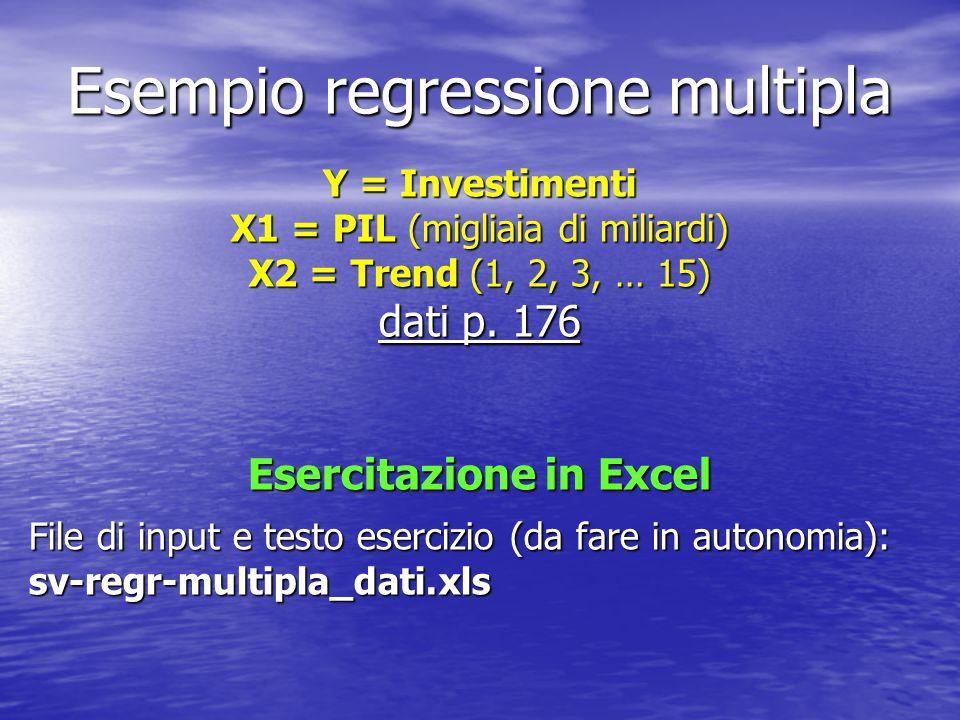 Esempio regressione multipla Y = Investimenti X1 = PIL (migliaia di miliardi) X2 = Trend (1, 2, 3, … 15) dati p. 176 Esercitazione in Excel File di in