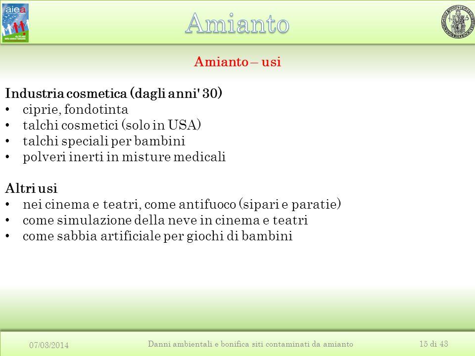 07/03/2014 Danni ambientali e bonifica siti contaminati da amianto15 di 43 Amianto – usi Industria cosmetica (dagli anni' 30) ciprie, fondotinta talch