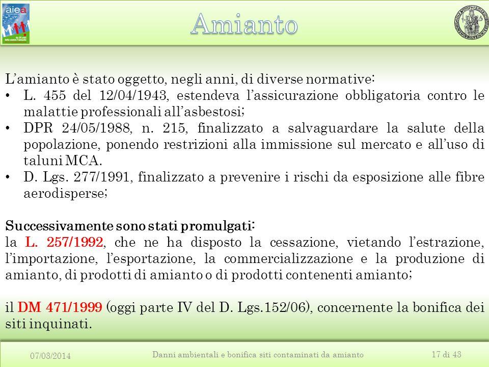 07/03/2014 Danni ambientali e bonifica siti contaminati da amianto17 di 43 L'amianto è stato oggetto, negli anni, di diverse normative: L.