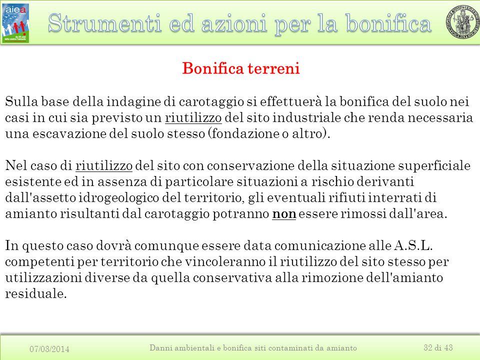 07/03/2014 Danni ambientali e bonifica siti contaminati da amianto32 di 43 Bonifica terreni Sulla base della indagine di carotaggio si effettuerà la b