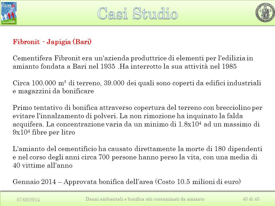 07/03/2014 Danni ambientali e bonifica siti contaminati da amianto40 di 43 Fibronit - Japigia (Bari) Cementifera Fibronit era un azienda produttrice di elementi per l edilizia in amianto fondata a Bari nel 1935.Ha interrotto la sua attività nel 1985 Circa 100.000 m² di terreno, 39.000 dei quali sono coperti da edifici industriali e magazzini da bonificare Primo tentativo di bonifica attraverso copertura del terreno con brecciolino per evitare l'innalzamento di polveri.