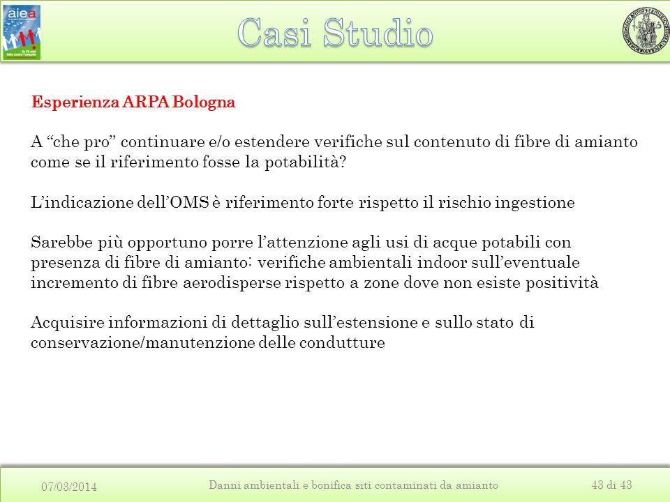 07/03/2014 Danni ambientali e bonifica siti contaminati da amianto43 di 43 Esperienza ARPA Bologna A che pro continuare e/o estendere verifiche sul contenuto di fibre di amianto come se il riferimento fosse la potabilità.