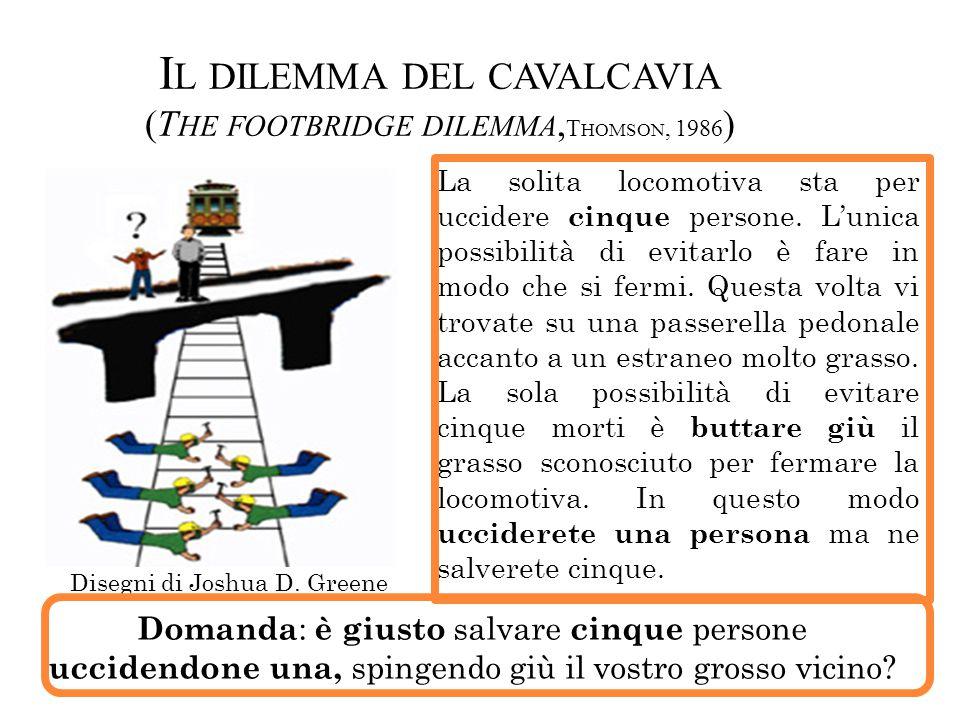 I L DILEMMA DEL CAVALCAVIA (T HE FOOTBRIDGE DILEMMA, T HOMSON, 1986 ) La solita locomotiva sta per uccidere cinque persone. L'unica possibilità di evi