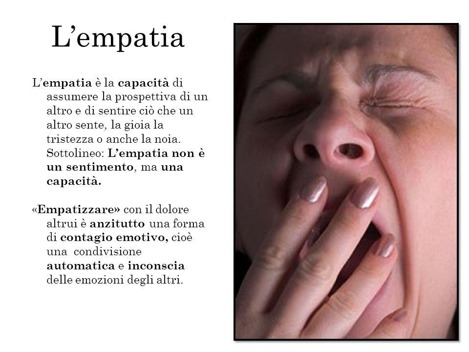 L' empatia è la capacità di assumere la prospettiva di un altro e di sentire ciò che un altro sente, la gioia la tristezza o anche la noia. Sottolineo