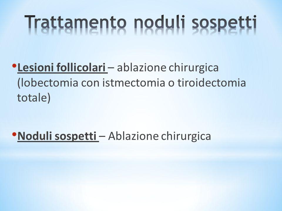 Lesioni follicolari – ablazione chirurgica (lobectomia con istmectomia o tiroidectomia totale) Noduli sospetti – Ablazione chirurgica