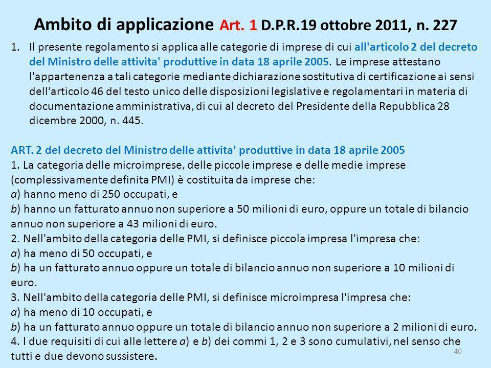 Ambito di applicazione Art. 1 D.P.R.19 ottobre 2011, n. 227 40 1.Il presente regolamento si applica alle categorie di imprese di cui all'articolo 2 de