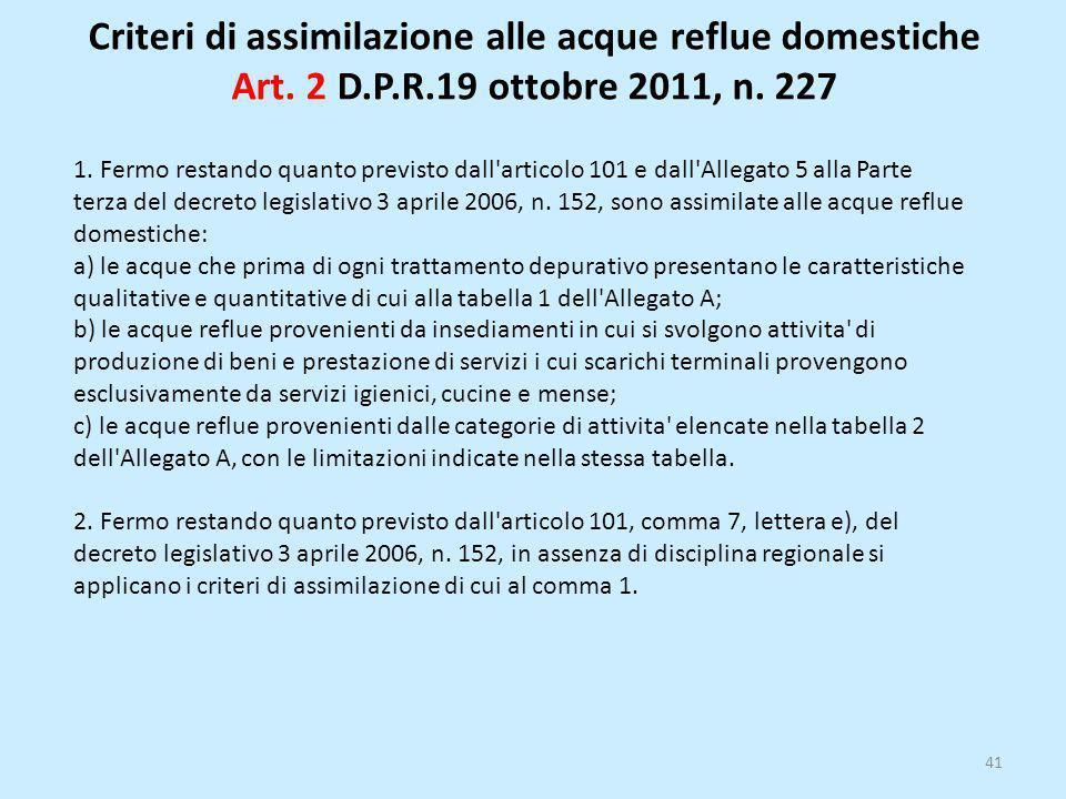 Criteri di assimilazione alle acque reflue domestiche Art. 2 D.P.R.19 ottobre 2011, n. 227 41 1. Fermo restando quanto previsto dall'articolo 101 e da