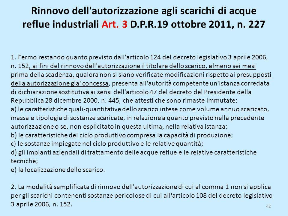 Rinnovo dell'autorizzazione agli scarichi di acque reflue industriali Art. 3 D.P.R.19 ottobre 2011, n. 227 42 1. Fermo restando quanto previsto dall'a