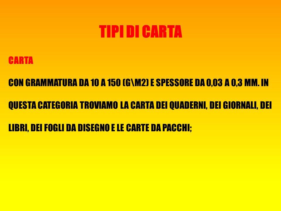 TIPI DI CARTA CARTA CON GRAMMATURA DA 10 A 150 (G\M2) E SPESSORE DA 0,03 A 0,3 MM.