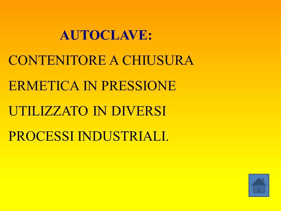 AUTOCLAVE: CONTENITORE A CHIUSURA ERMETICA IN PRESSIONE UTILIZZATO IN DIVERSI PROCESSI INDUSTRIALI.