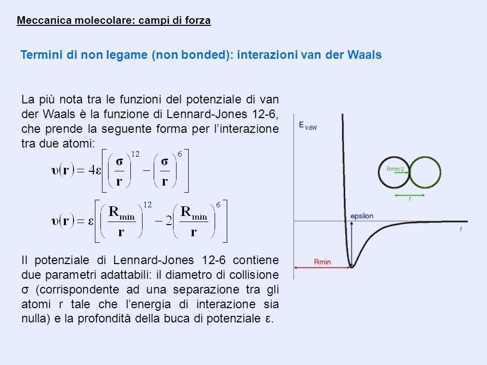 Meccanica molecolare: campi di forza Termini di non legame (non bonded): interazioni van der Waals La più nota tra le funzioni del potenziale di van der Waals è la funzione di Lennard-Jones 12-6, che prende la seguente forma per l'interazione tra due atomi: Il potenziale di Lennard-Jones 12-6 contiene due parametri adattabili: il diametro di collisione σ (corrispondente ad una separazione tra gli atomi r tale che l'energia di interazione sia nulla) e la profondità della buca di potenziale ε.
