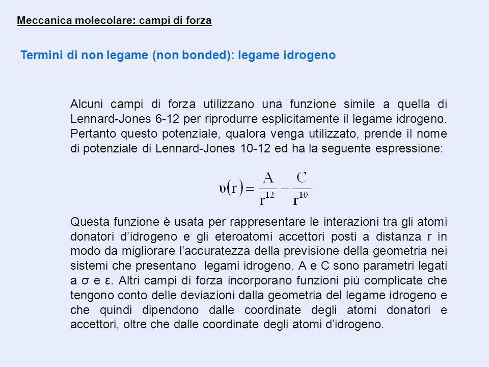 Meccanica molecolare: campi di forza Termini di non legame (non bonded): legame idrogeno Alcuni campi di forza utilizzano una funzione simile a quella di Lennard-Jones 6-12 per riprodurre esplicitamente il legame idrogeno.