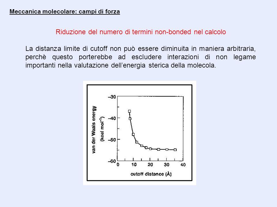 Meccanica molecolare: campi di forza Riduzione del numero di termini non-bonded nel calcolo La distanza limite di cutoff non può essere diminuita in maniera arbitraria, perchè questo porterebbe ad escludere interazioni di non legame importanti nella valutazione dell'energia sterica della molecola.
