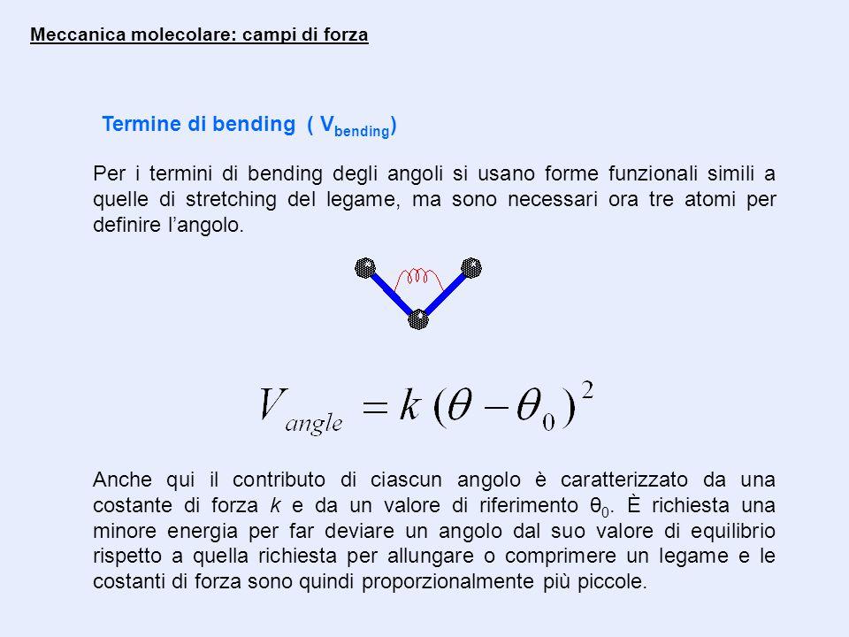 Meccanica molecolare: campi di forza Termine di bending ( V bending ) Per i termini di bending degli angoli si usano forme funzionali simili a quelle di stretching del legame, ma sono necessari ora tre atomi per definire l'angolo.