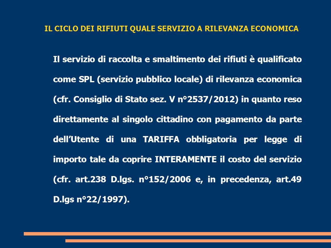 IL CICLO DEI RIFIUTI QUALE SERVIZIO A RILEVANZA ECONOMICA Il servizio di raccolta e smaltimento dei rifiuti è qualificato come SPL (servizio pubblico locale) di rilevanza economica (cfr.