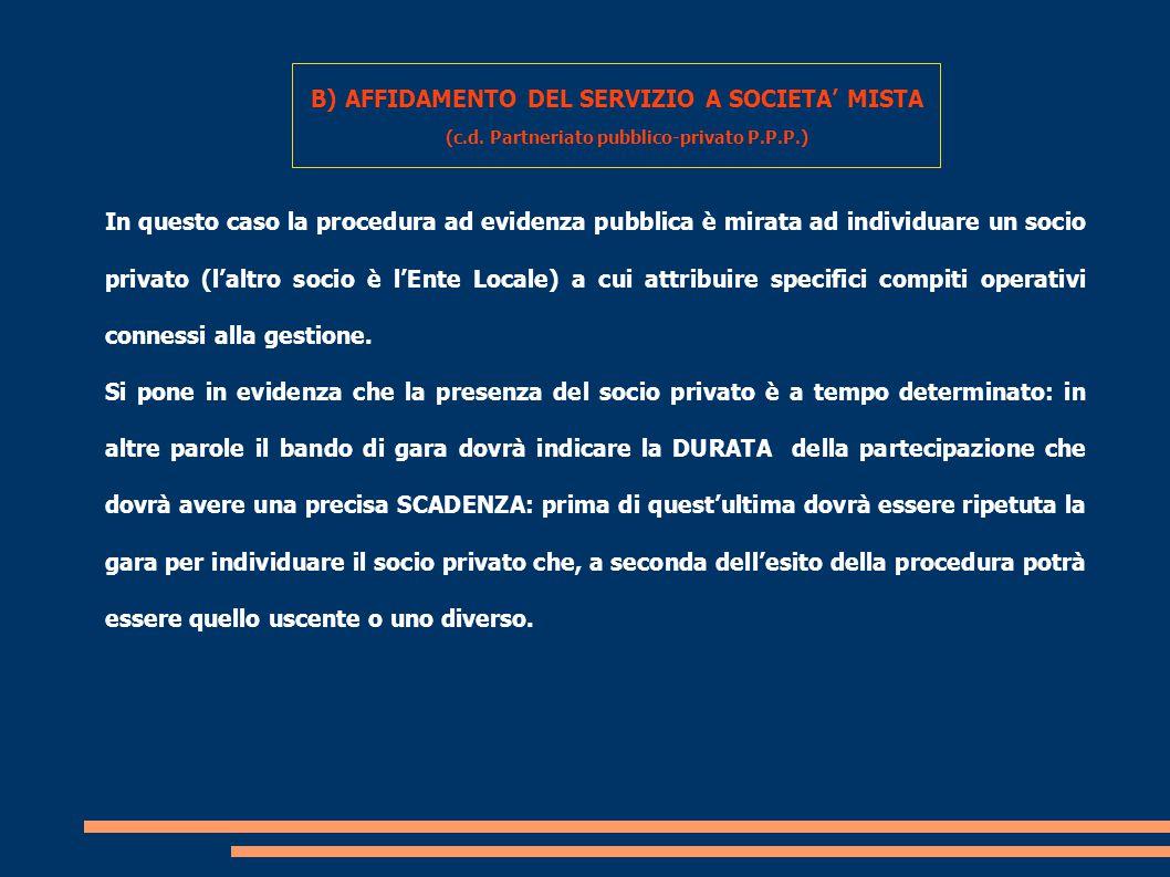 B) AFFIDAMENTO DEL SERVIZIO A SOCIETA' MISTA (c.d. Partneriato pubblico-privato P.P.P.) In questo caso la procedura ad evidenza pubblica è mirata ad i