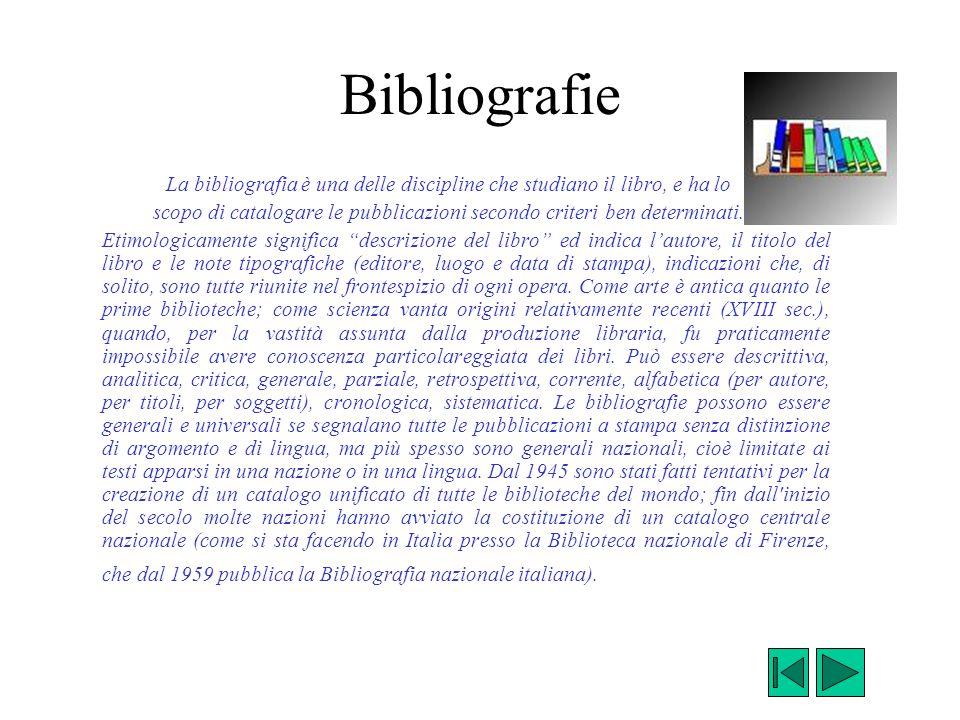 Bibliografie La bibliografia è una delle discipline che studiano il libro, e ha lo scopo di catalogare le pubblicazioni secondo criteri ben determinat