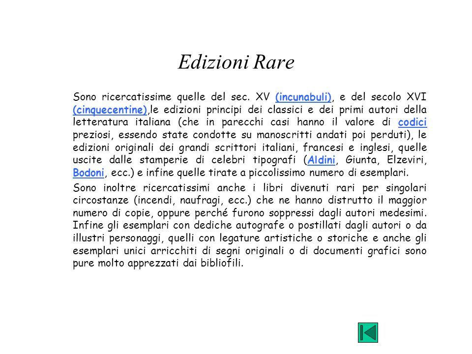 Edizioni Rare Sono ricercatissime quelle del sec. XV (incunabuli), e del secolo XVI (cinquecentine),le edizioni principi dei classici e dei primi auto