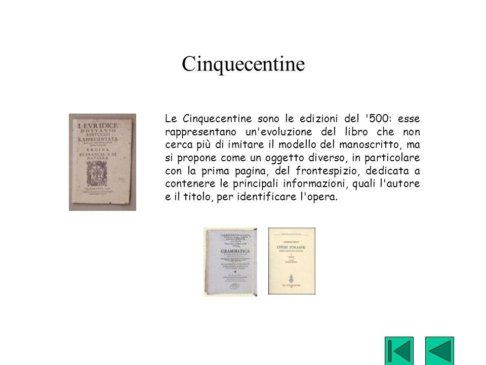 Cinquecentine Le Cinquecentine sono le edizioni del '500: esse rappresentano un'evoluzione del libro che non cerca più di imitare il modello del manos