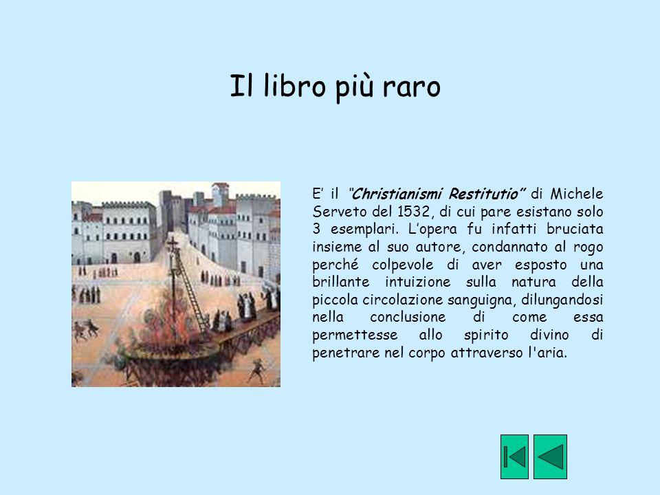 """Il libro più raro E' il """"Christianismi Restitutio"""" di Michele Serveto del 1532, di cui pare esistano solo 3 esemplari. L'opera fu infatti bruciata ins"""