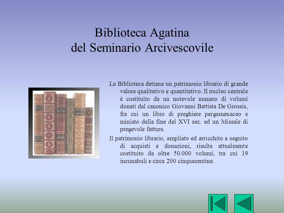 Biblioteca Agatina del Seminario Arcivescovile La Biblioteca detiene un patrimonio librario di grande valore qualitativo e quantitativo. Il nucleo cen