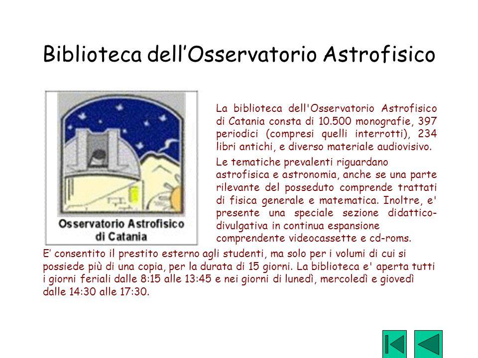 Biblioteca dell'Osservatorio Astrofisico La biblioteca dell'Osservatorio Astrofisico di Catania consta di 10.500 monografie, 397 periodici (compresi q