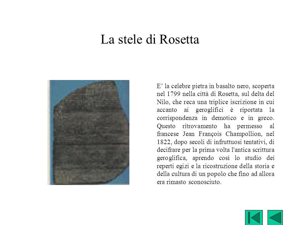 La stele di Rosetta E' la celebre pietra in basalto nero, scoperta nel 1799 nella città di Rosetta, sul delta del Nilo, che reca una triplice iscrizio