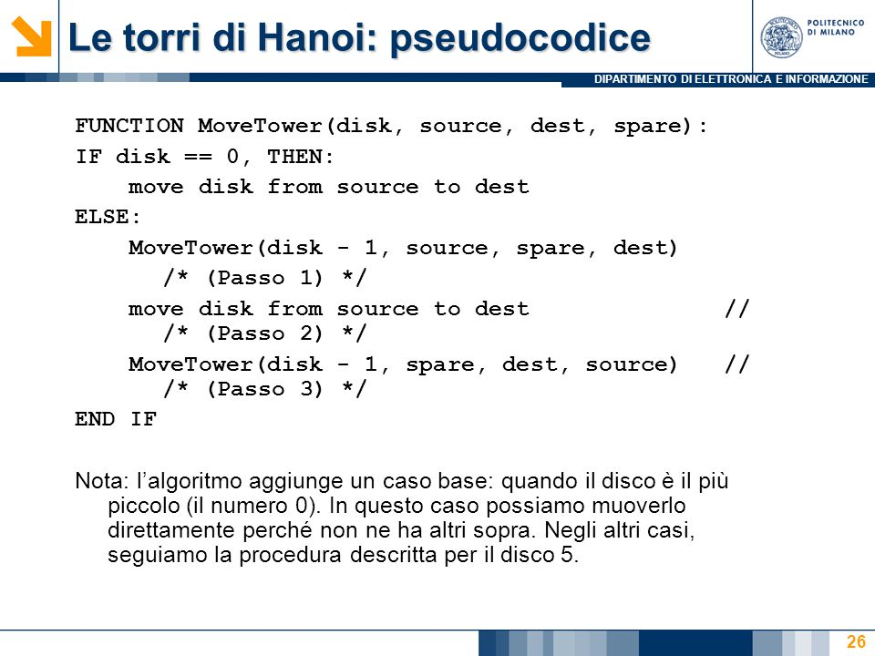 DIPARTIMENTO DI ELETTRONICA E INFORMAZIONE Le torri di Hanoi: pseudocodice FUNCTION MoveTower(disk, source, dest, spare): IF disk == 0, THEN: move disk from source to dest ELSE: MoveTower(disk - 1, source, spare, dest) /* (Passo 1) */ move disk from source to dest // /* (Passo 2) */ MoveTower(disk - 1, spare, dest, source) // /* (Passo 3) */ END IF Nota: l'algoritmo aggiunge un caso base: quando il disco è il più piccolo (il numero 0).