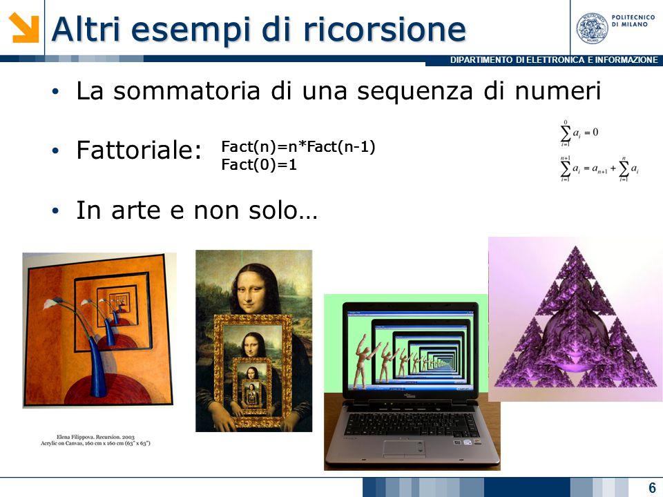 DIPARTIMENTO DI ELETTRONICA E INFORMAZIONE Altri esempi di ricorsione La sommatoria di una sequenza di numeri Fattoriale: In arte e non solo… 6 Fact(n)=n*Fact(n-1) Fact(0)=1