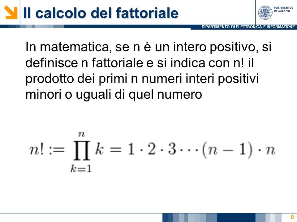 DIPARTIMENTO DI ELETTRONICA E INFORMAZIONE Il calcolo del fattoriale In matematica, se n è un intero positivo, si definisce n fattoriale e si indica con n.