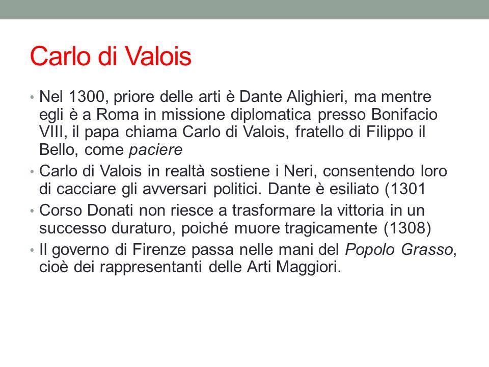 Carlo di Valois Nel 1300, priore delle arti è Dante Alighieri, ma mentre egli è a Roma in missione diplomatica presso Bonifacio VIII, il papa chiama Carlo di Valois, fratello di Filippo il Bello, come paciere Carlo di Valois in realtà sostiene i Neri, consentendo loro di cacciare gli avversari politici.